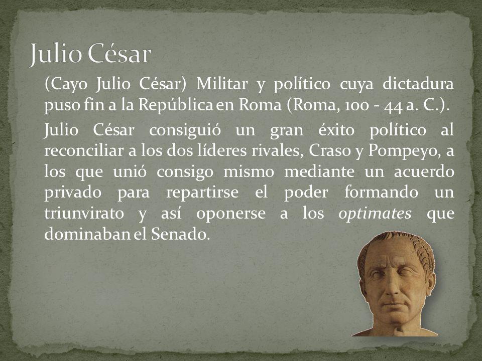 (Cayo Julio César) Militar y político cuya dictadura puso fin a la República en Roma (Roma, 100 - 44 a.