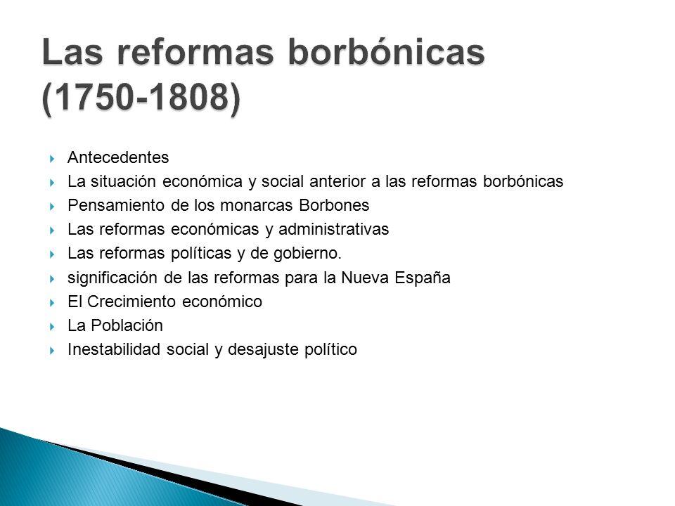  Antecedentes  La situación económica y social anterior a las reformas borbónicas  Pensamiento de los monarcas Borbones  Las reformas económicas y administrativas  Las reformas políticas y de gobierno.