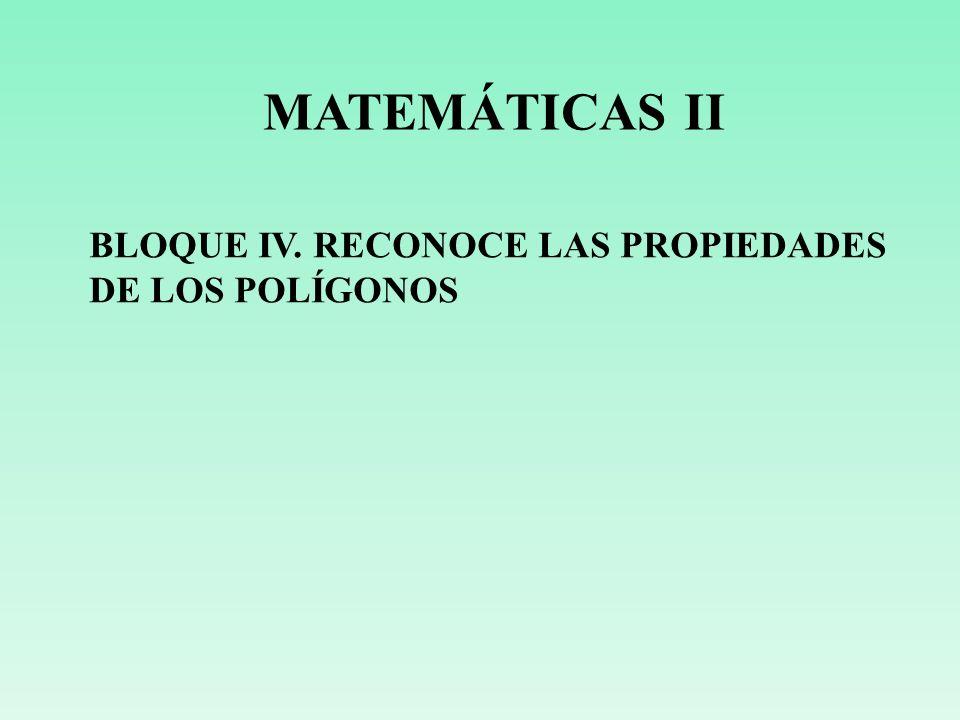 MATEMÁTICAS II BLOQUE IV. RECONOCE LAS PROPIEDADES DE LOS POLÍGONOS