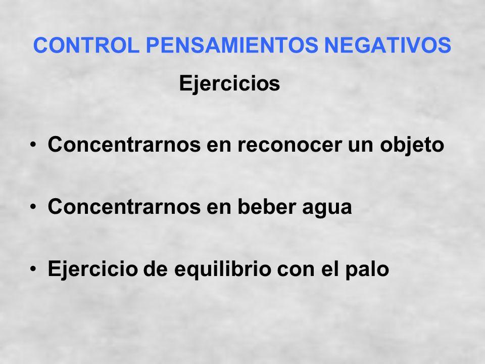 CONTROL PENSAMIENTOS NEGATIVOS Concentrarnos en reconocer un objeto Concentrarnos en beber agua Ejercicio de equilibrio con el palo Ejercicios