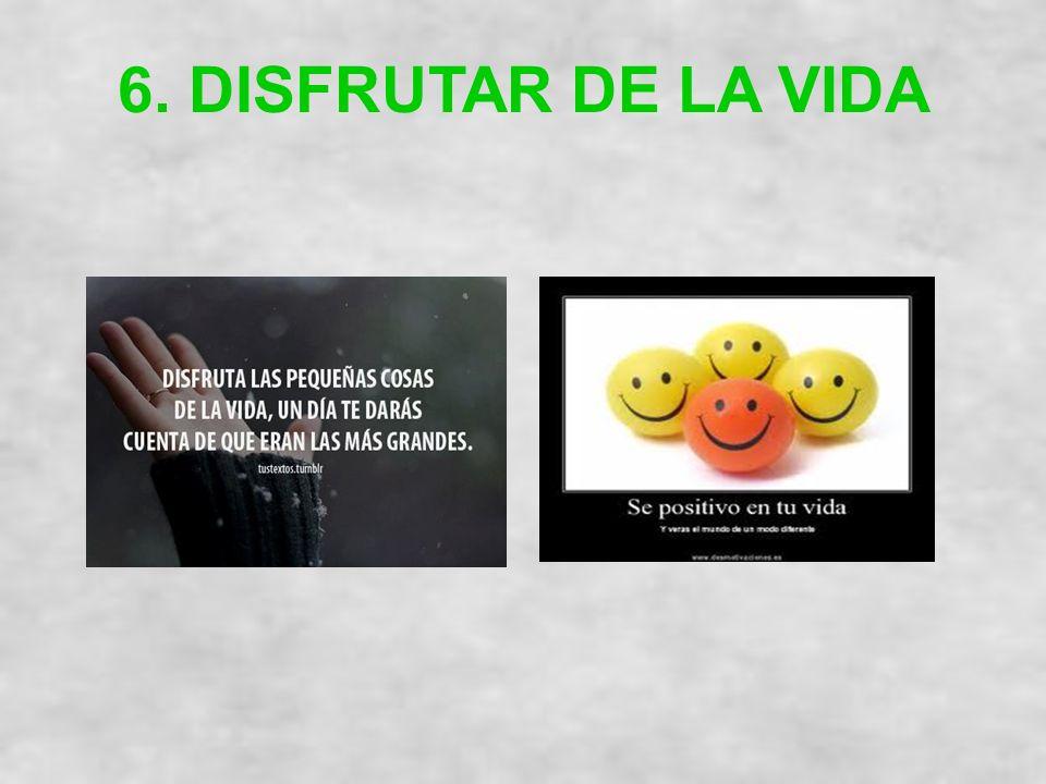 6. DISFRUTAR DE LA VIDA