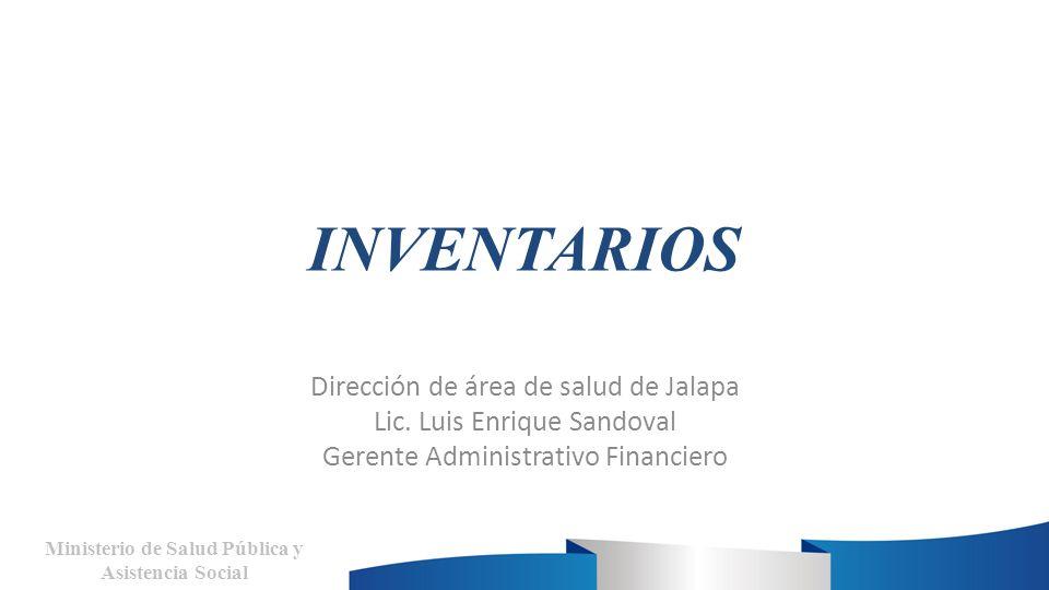 INVENTARIOS Dirección de área de salud de Jalapa Lic. Luis Enrique Sandoval Gerente Administrativo Financiero Ministerio de Salud Pública y Asistencia