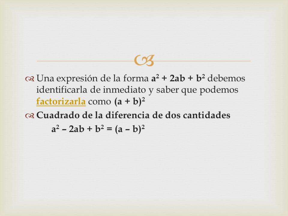   Una expresión de la forma a 2 + 2ab + b 2 debemos identificarla de inmediato y saber que podemos factorizarla como (a + b) 2 factorizarla  Cuadrado de la diferencia de dos cantidades a 2 – 2ab + b 2 = (a – b) 2