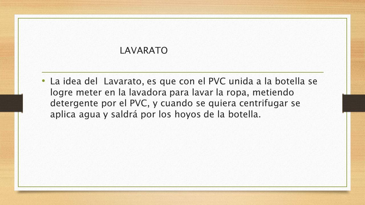 LAVARATO La idea del Lavarato, es que con el PVC unida a la botella se logre meter en la lavadora para lavar la ropa, metiendo detergente por el PVC,