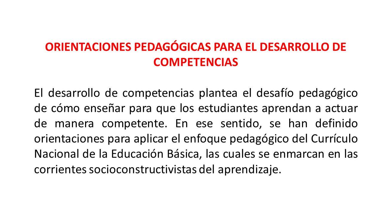 ORIENTACIONES PEDAGÓGICAS PARA EL DESARROLLO DE COMPETENCIAS El desarrollo de competencias plantea el desafío pedagógico de cómo enseñar para que los