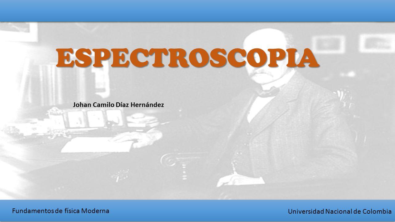 Fundamentos de física Moderna Universidad Nacional de Colombia ESPECTROSCOPIA Johan Camilo Díaz Hernández