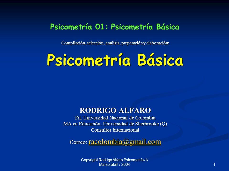 1 Copyright Rodrigo Alfaro Psicometría-1/ Marzo-abril / 2004 Psicometría 01: Psicometría Básica Compilación, selección, análisis, preparación y elaboración: Psicometría Básica RODRIGO ALFARO Fil.