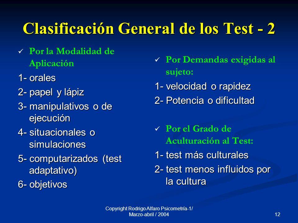 12 Copyright Rodrigo Alfaro Psicometría-1/ Marzo-abril / 2004 Clasificación General de los Test - 2 Por la Modalidad de Aplicación 1- orales 2- papel y lápiz 3- manipulativos o de ejecución 4- situacionales o simulaciones 5- computarizados (test adaptativo) 6- objetivos Por Demandas exigidas al sujeto: 1- velocidad o rapidez 2- Potencia o dificultad Por el Grado de Aculturación al Test: 1- test más culturales 2- test menos influidos por la cultura