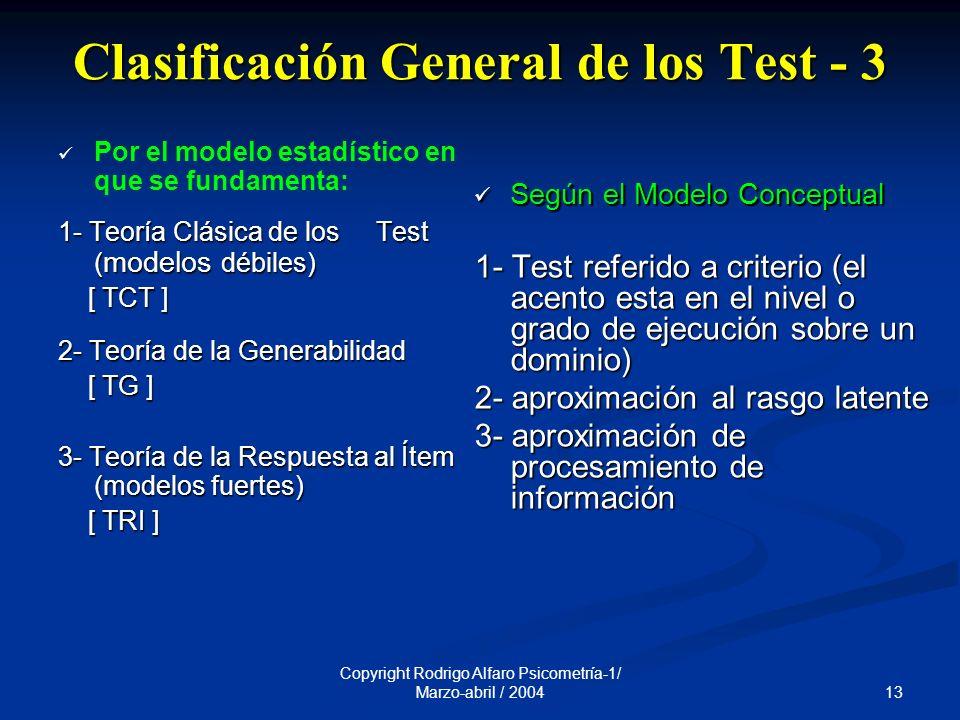 13 Copyright Rodrigo Alfaro Psicometría-1/ Marzo-abril / 2004 Clasificación General de los Test - 3 Por el modelo estadístico en que se fundamenta: 1- Teoría Clásica de los Test ( modelos débiles) [ TCT ] [ TCT ] 2- Teoría de la Generabilidad [ TG ] [ TG ] 3- Teoría de la Respuesta al Ítem (modelos fuertes) [ TRI ] [ TRI ] Según el Modelo Conceptual 1- Test referido a criterio (el acento esta en el nivel o grado de ejecución sobre un dominio) 2- aproximación al rasgo latente 3- aproximación de procesamiento de información