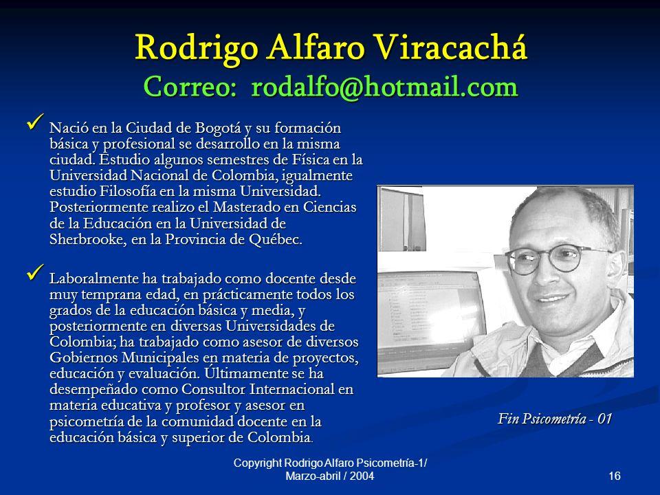 16 Copyright Rodrigo Alfaro Psicometría-1/ Marzo-abril / 2004 Rodrigo Alfaro Viracachá Correo: rodalfo@hotmail.com Nació en la Ciudad de Bogotá y su formación básica y profesional se desarrollo en la misma ciudad.