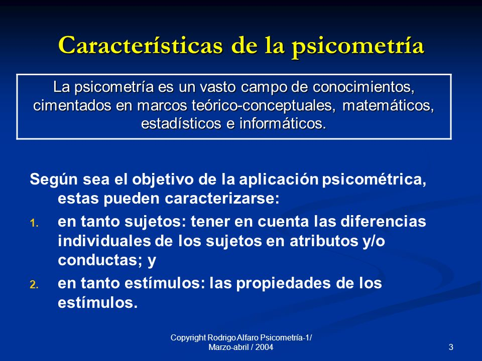3 Copyright Rodrigo Alfaro Psicometría-1/ Marzo-abril / 2004 Características de la psicometría Según sea el objetivo de la aplicación psicométrica, estas pueden caracterizarse: 1.