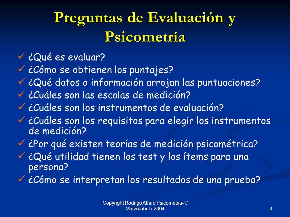 4 Copyright Rodrigo Alfaro Psicometría-1/ Marzo-abril / 2004 Preguntas de Evaluación y Psicometría ¿Qué es evaluar.