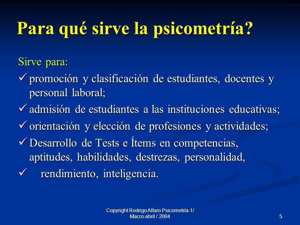 5 Copyright Rodrigo Alfaro Psicometría-1/ Marzo-abril / 2004 Para qué sirve la psicometría.