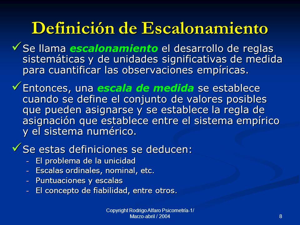8 Copyright Rodrigo Alfaro Psicometría-1/ Marzo-abril / 2004 Definición de Escalonamiento Se llama el desarrollo de reglas sistemáticas y de unidades significativas de medida para cuantificar las observaciones empíricas.