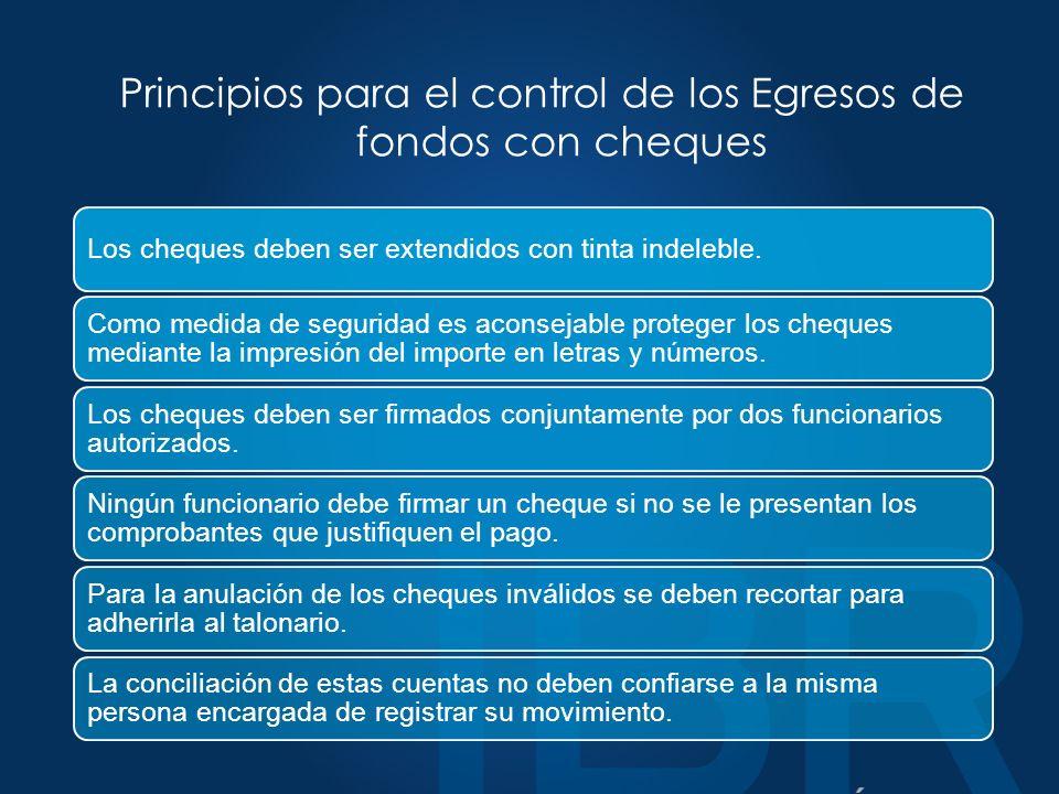 Principios para el control de los Egresos de fondos con cheques Los cheques deben ser extendidos con tinta indeleble.