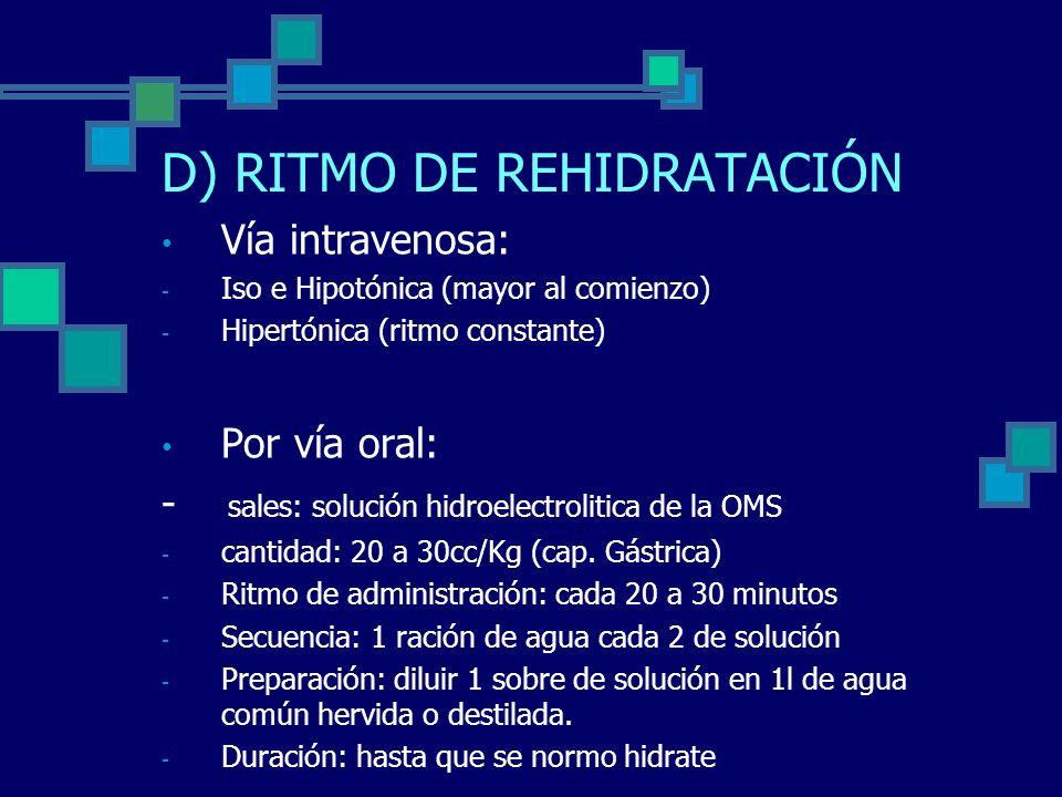 D) RITMO DE REHIDRATACIÓN Vía intravenosa: - Iso e Hipotónica (mayor al comienzo) - Hipertónica (ritmo constante) Por vía oral: - sales: solución hidroelectrolitica de la OMS - cantidad: 20 a 30cc/Kg (cap.