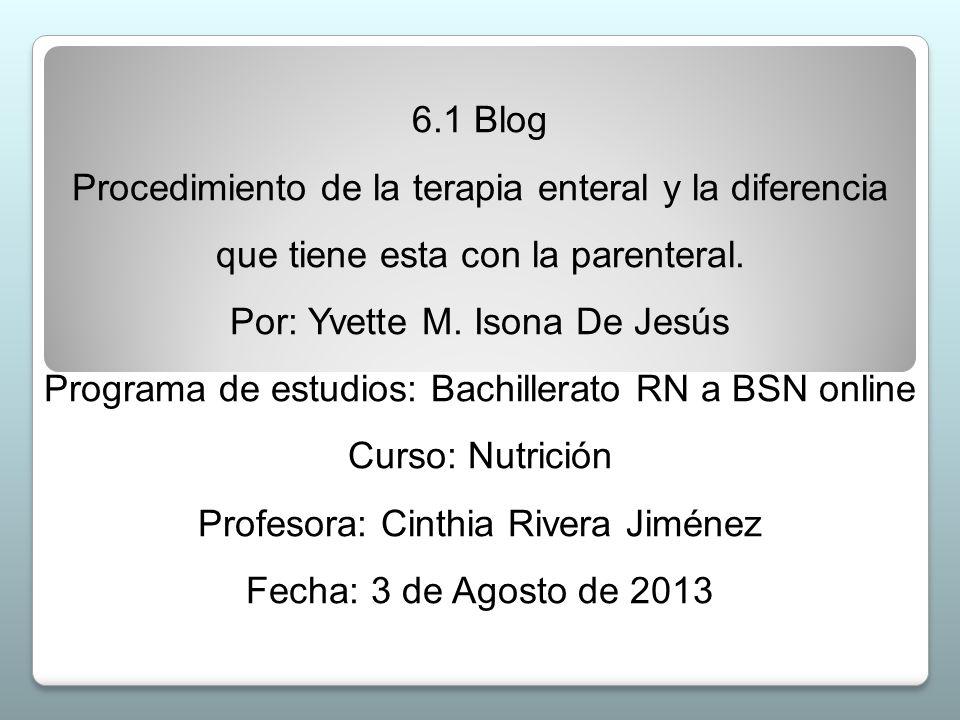 6.1 Blog Procedimiento de la terapia enteral y la diferencia que tiene esta con la parenteral. Por: Yvette M. Isona De Jesús Programa de estudios: Bac