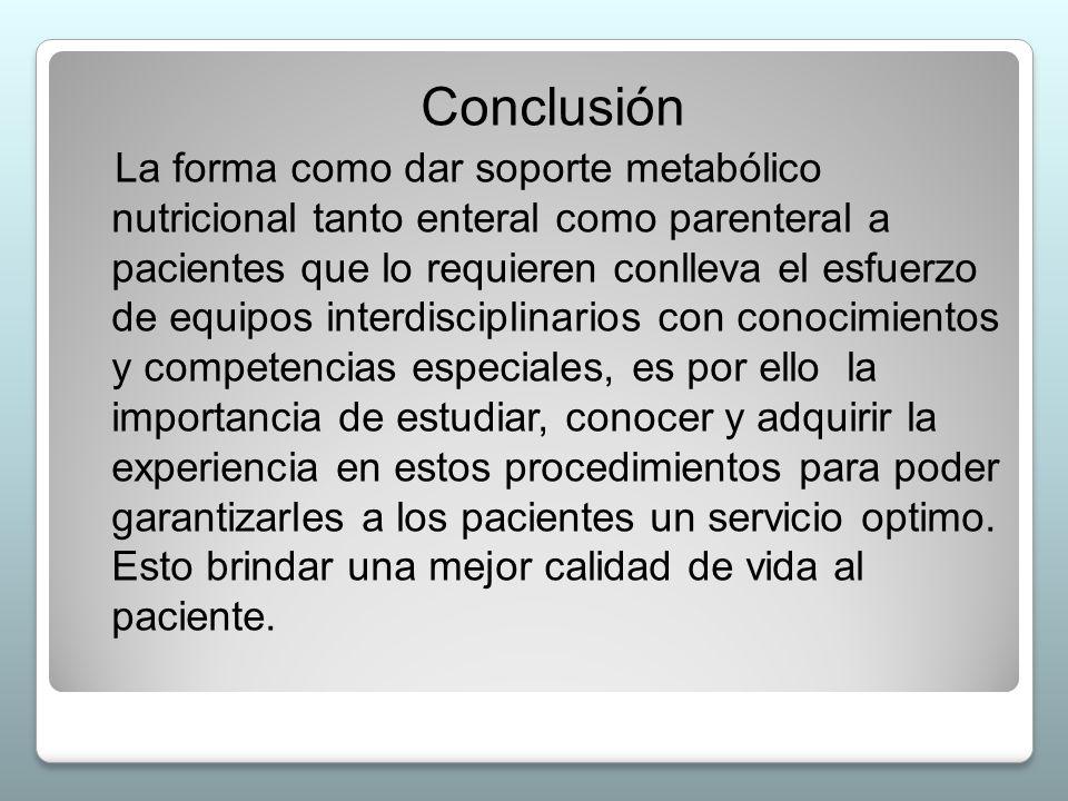 Conclusión La forma como dar soporte metabólico nutricional tanto enteral como parenteral a pacientes que lo requieren conlleva el esfuerzo de equipos
