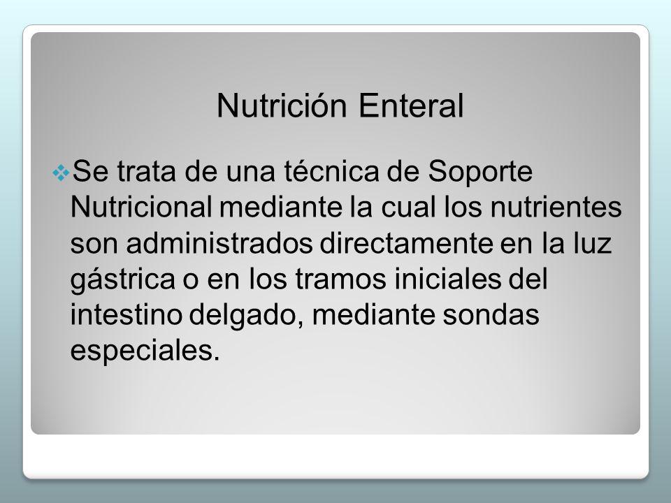 Nutrición Enteral  Se trata de una técnica de Soporte Nutricional mediante la cual los nutrientes son administrados directamente en la luz gástrica o