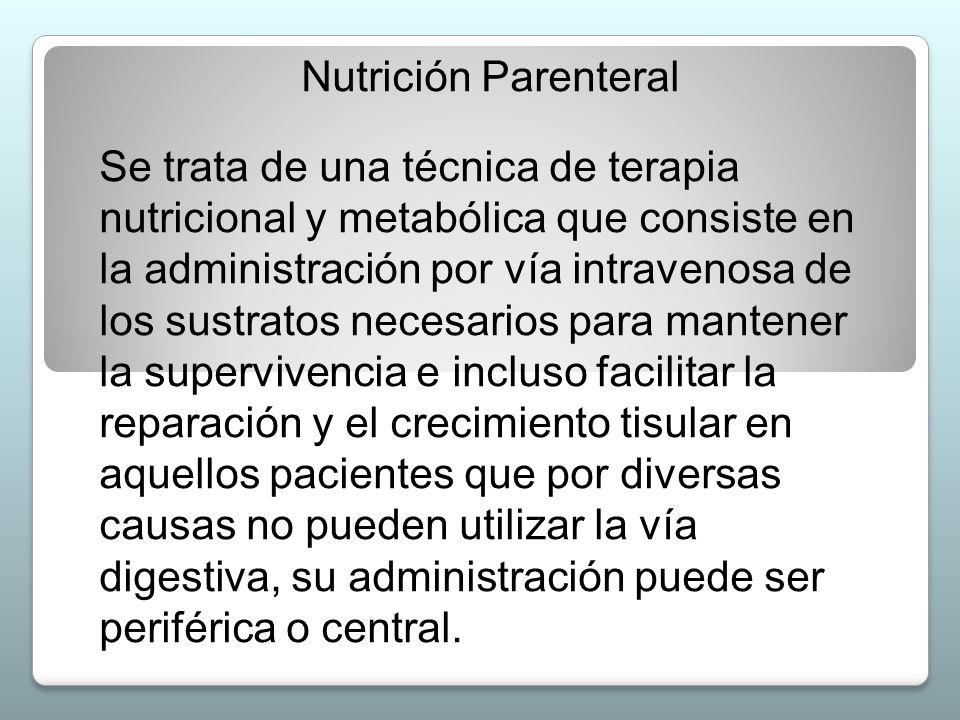 Nutrición Parenteral Se trata de una técnica de terapia nutricional y metabólica que consiste en la administración por vía intravenosa de los sustrato