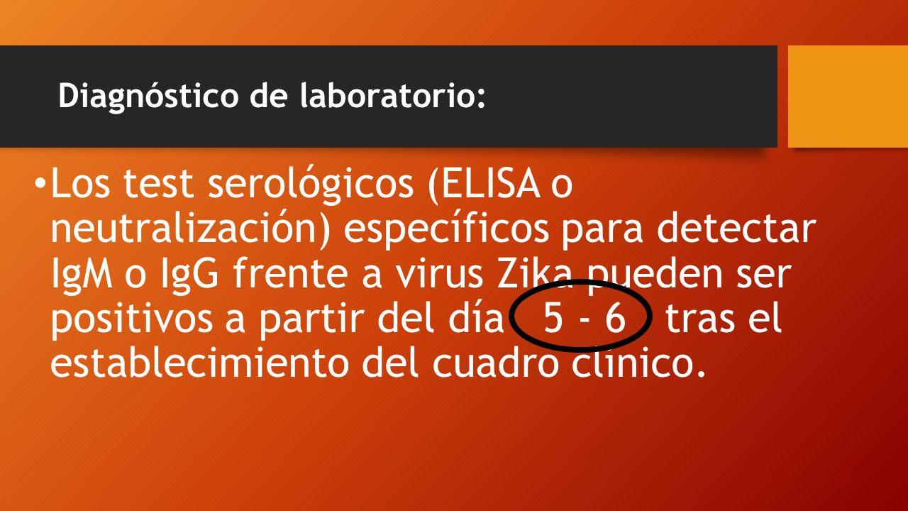 Diagnóstico de laboratorio: Los test serológicos (ELISA o neutralización) específicos para detectar IgM o IgG frente a virus Zika pueden ser positivos a partir del día 5 - 6 tras el establecimiento del cuadro clínico.