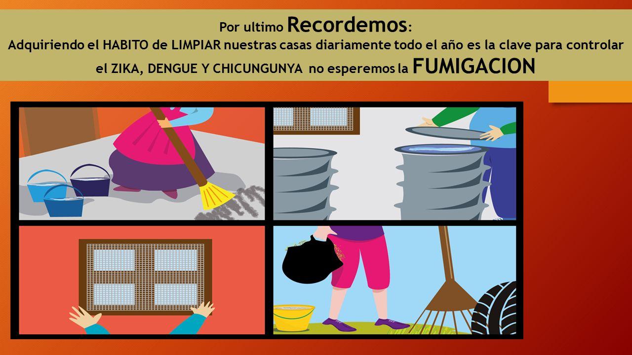 Por ultimo Recordemos : Adquiriendo el HABITO de LIMPIAR nuestras casas diariamente todo el año es la clave para controlar el ZIKA, DENGUE Y CHICUNGUNYA no esperemos la FUMIGACION