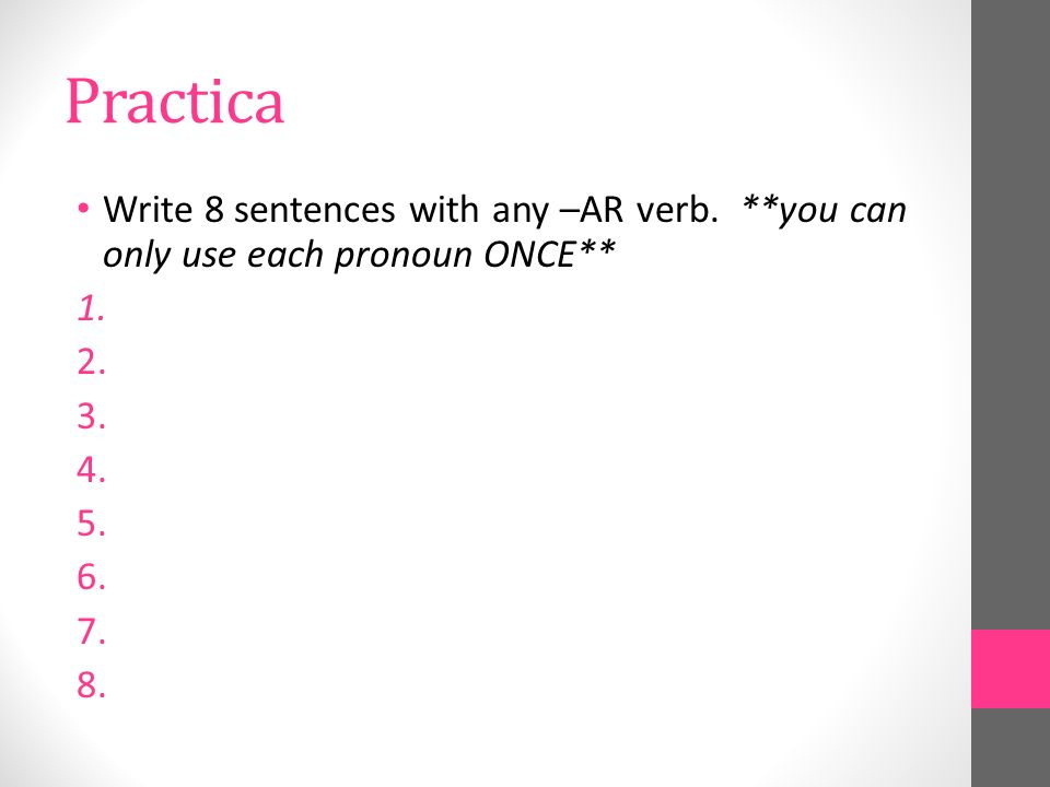Practica Write 8 sentences with any –AR verb.**you can only use each pronoun ONCE** 1.