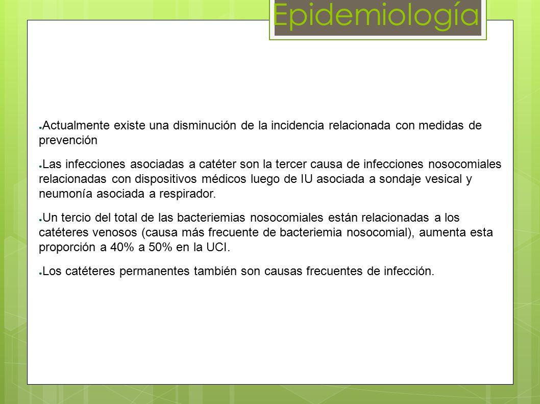 Epidemiología ● Actualmente existe una disminución de la incidencia relacionada con medidas de prevención ● Las infecciones asociadas a catéter son la