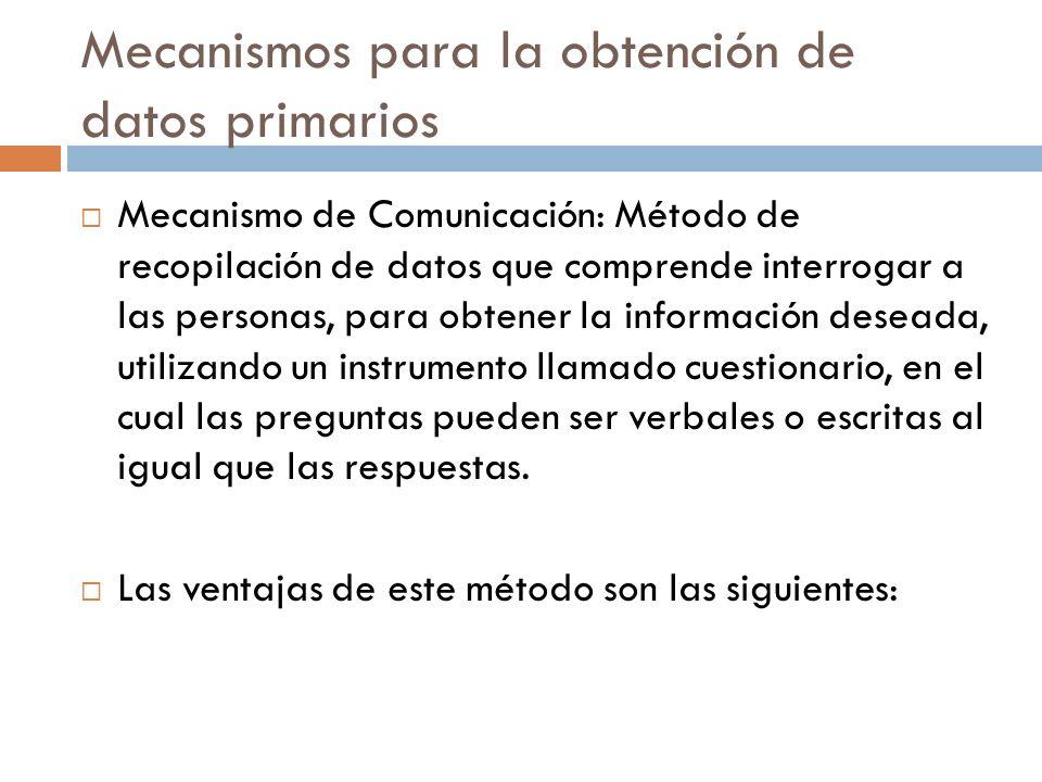 Mecanismos para la obtención de datos primarios  Mecanismo de Comunicación: Método de recopilación de datos que comprende interrogar a las personas, para obtener la información deseada, utilizando un instrumento llamado cuestionario, en el cual las preguntas pueden ser verbales o escritas al igual que las respuestas.