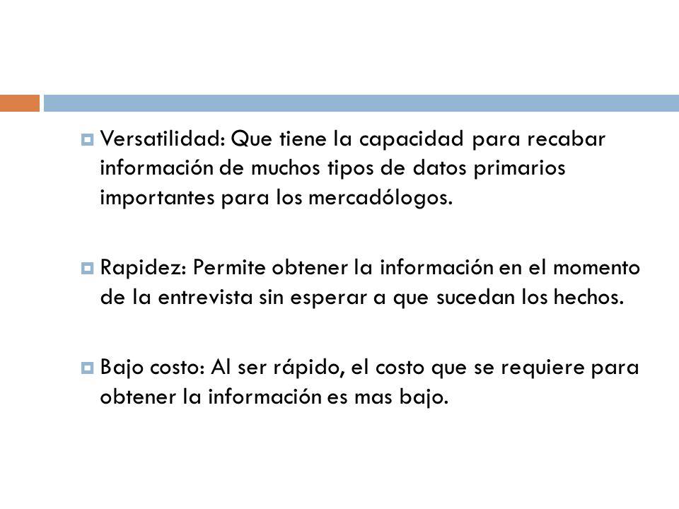  Versatilidad: Que tiene la capacidad para recabar información de muchos tipos de datos primarios importantes para los mercadólogos.
