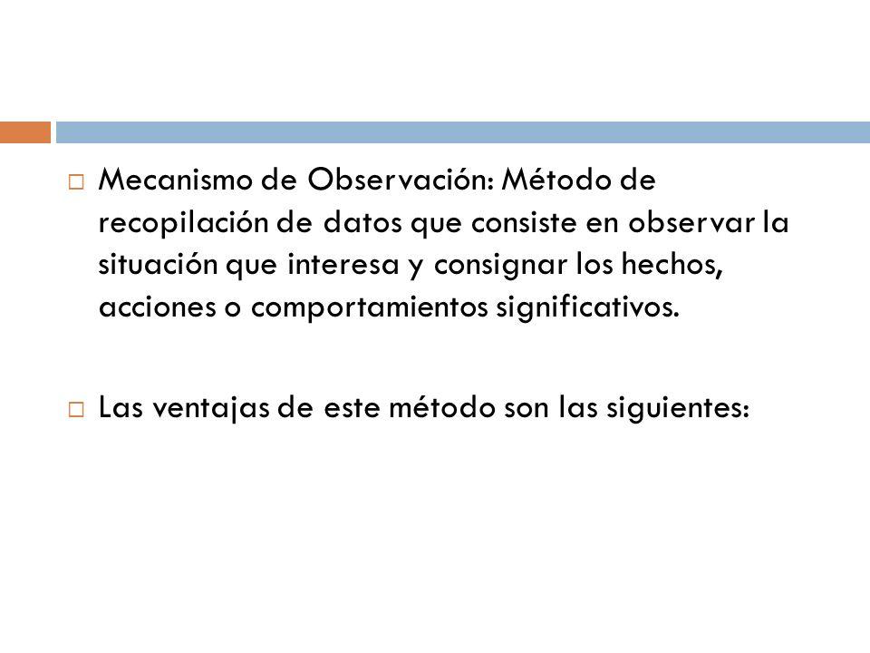  Mecanismo de Observación: Método de recopilación de datos que consiste en observar la situación que interesa y consignar los hechos, acciones o comportamientos significativos.