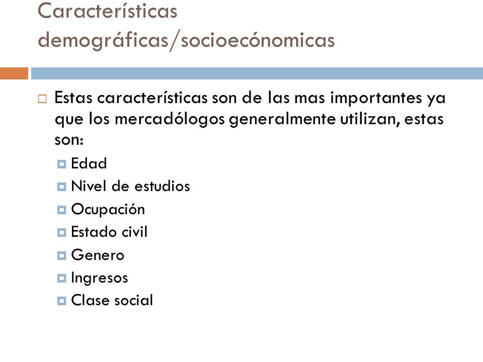 Características demográficas/socioecónomicas  Estas características son de las mas importantes ya que los mercadólogos generalmente utilizan, estas son:  Edad  Nivel de estudios  Ocupación  Estado civil  Genero  Ingresos  Clase social