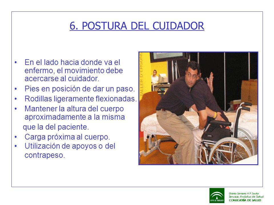 6. POSTURA DEL CUIDADOR En el lado hacia donde va el enfermo, el movimiento debe acercarse al cuidador. Pies en posición de dar un paso. Rodillas lige