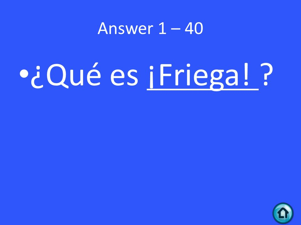 Answer 1 – 40 ¿Qué es ¡Friega!