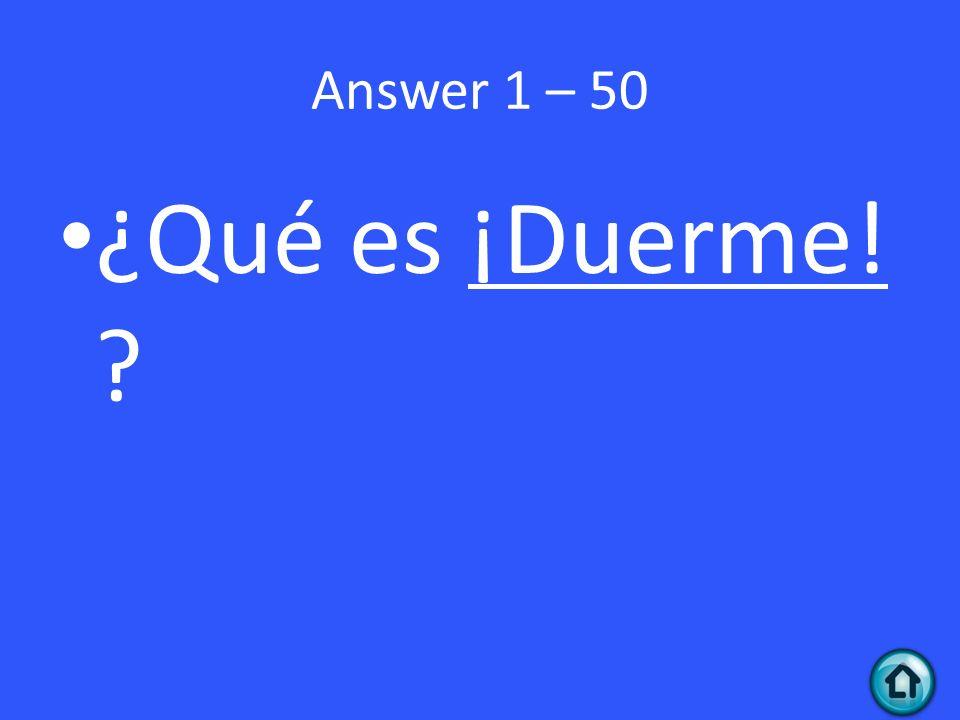 Answer 1 – 50 ¿Qué es ¡Duerme!