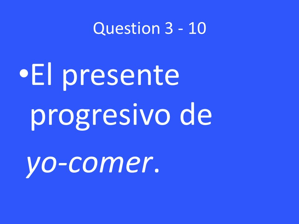 Question 3 - 10 El presente progresivo de yo-comer.