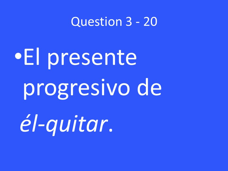 Question 3 - 20 El presente progresivo de él-quitar.
