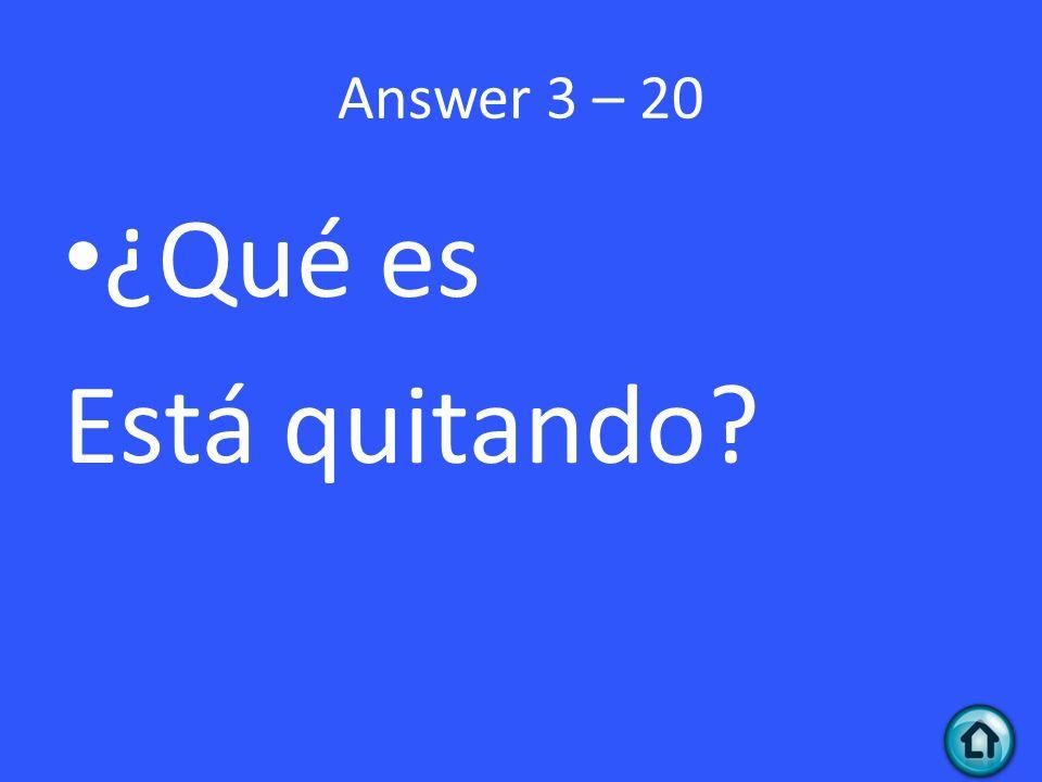 Answer 3 – 20 ¿Qué es Está quitando