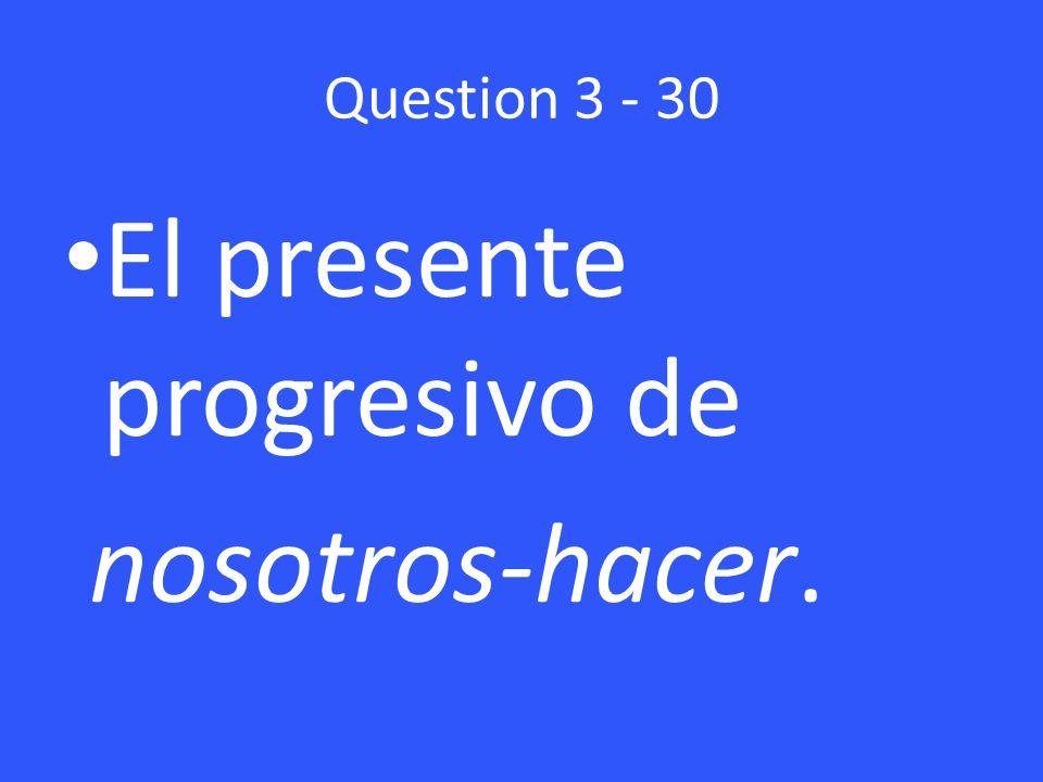 Question 3 - 30 El presente progresivo de nosotros-hacer.