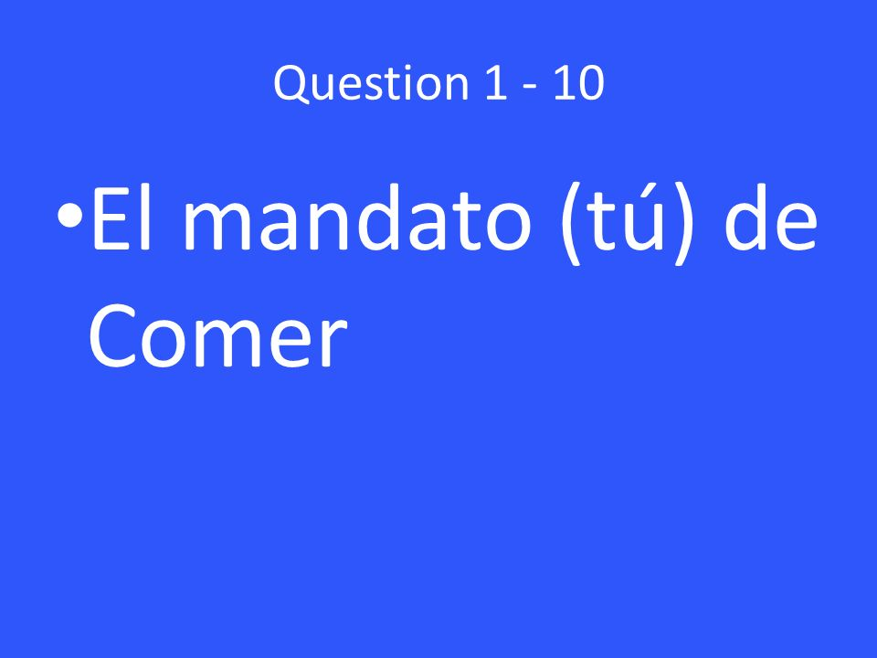 Question 1 - 10 El mandato (tú) de Comer