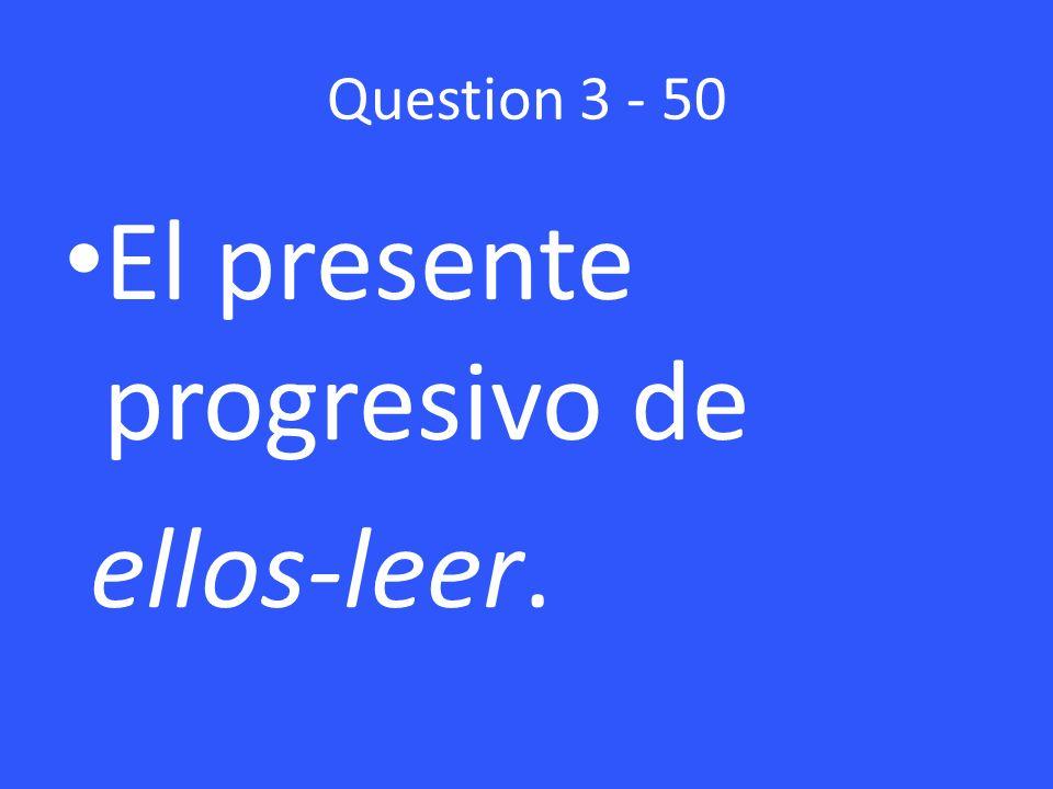 Question 3 - 50 El presente progresivo de ellos-leer.