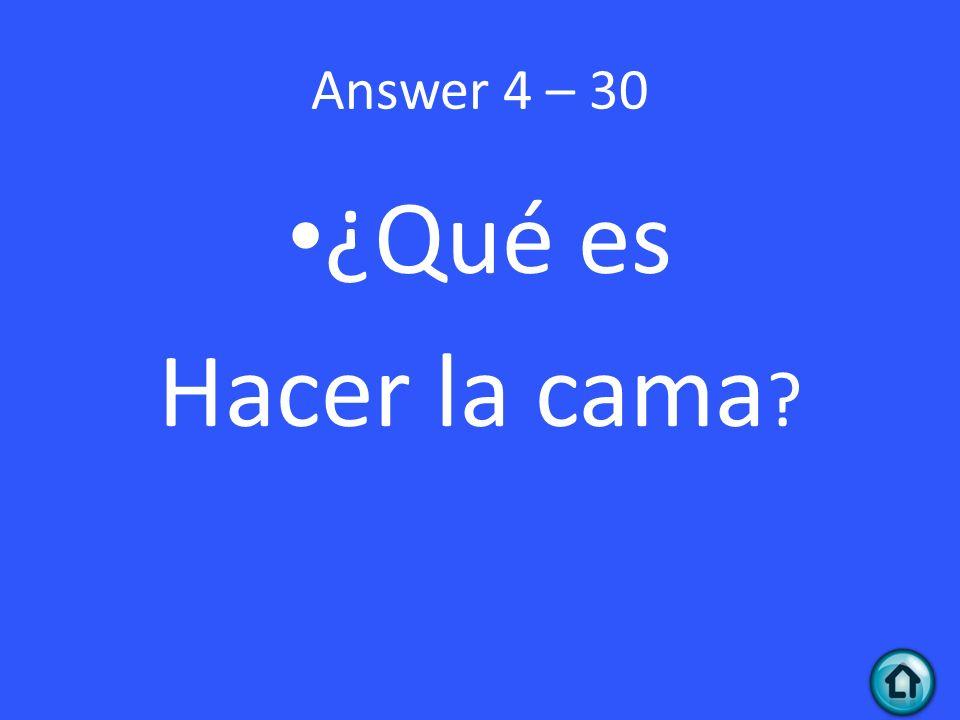 Answer 4 – 30 ¿Qué es Hacer la cama