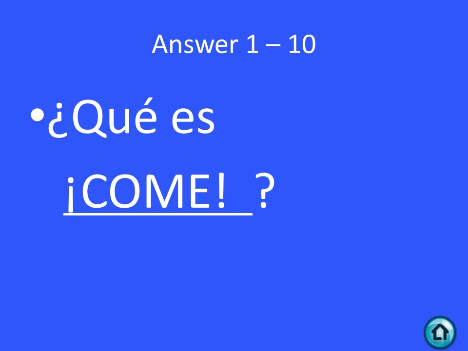 Answer 1 – 10 ¿Qué es ¡COME!