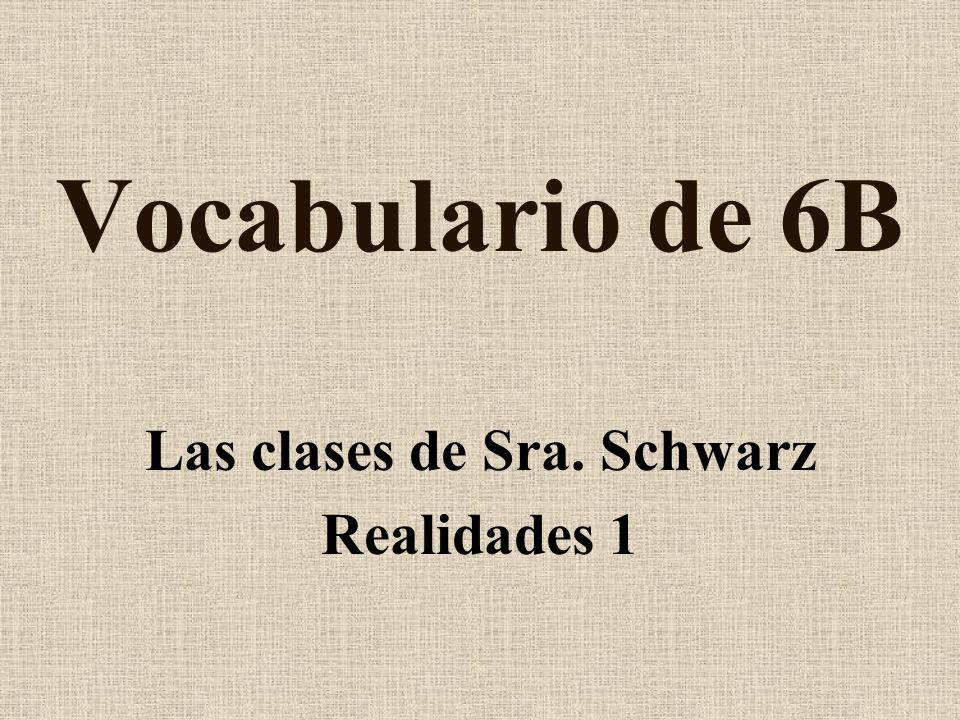Vocabulario de 6B Las clases de Sra. Schwarz Realidades 1