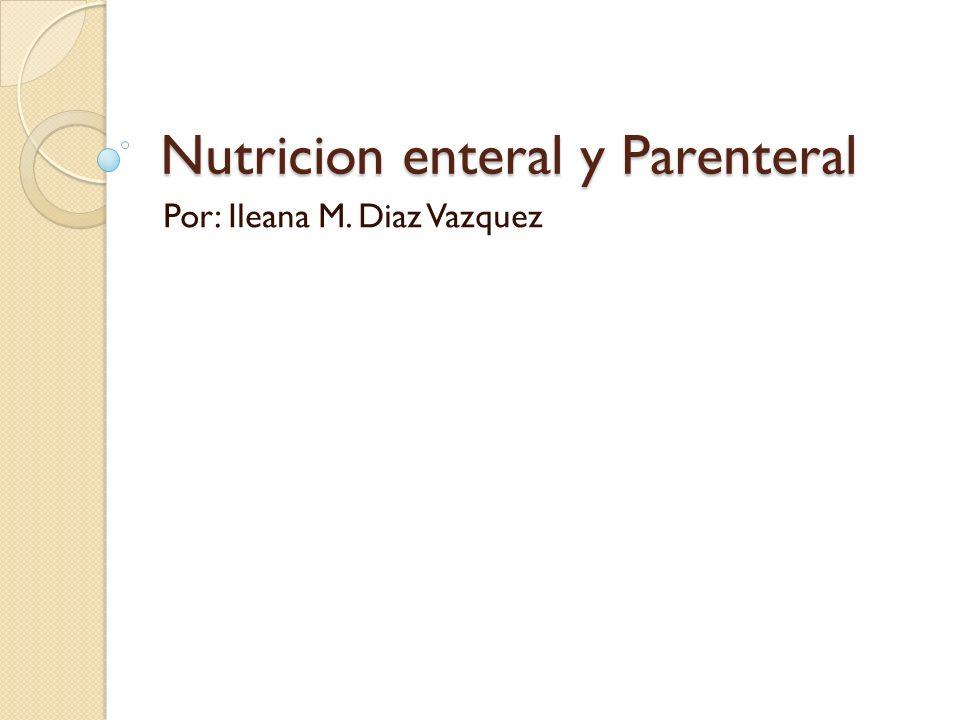 Nutricion enteral y Parenteral Por: Ileana M. Diaz Vazquez