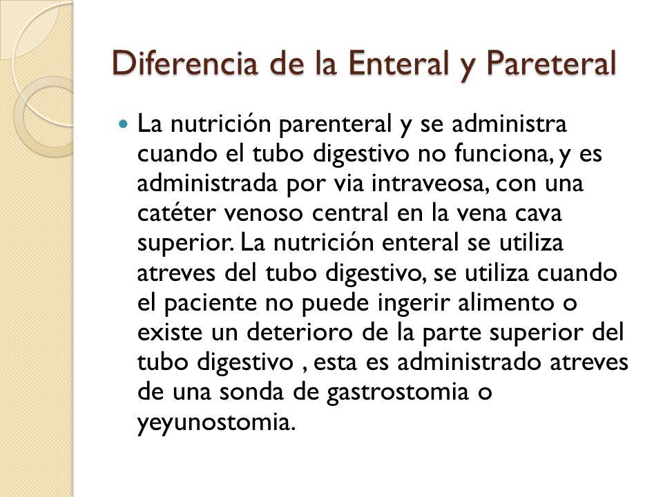 Diferencia de la Enteral y Pareteral La nutrición parenteral y se administra cuando el tubo digestivo no funciona, y es administrada por via intraveosa, con una catéter venoso central en la vena cava superior.