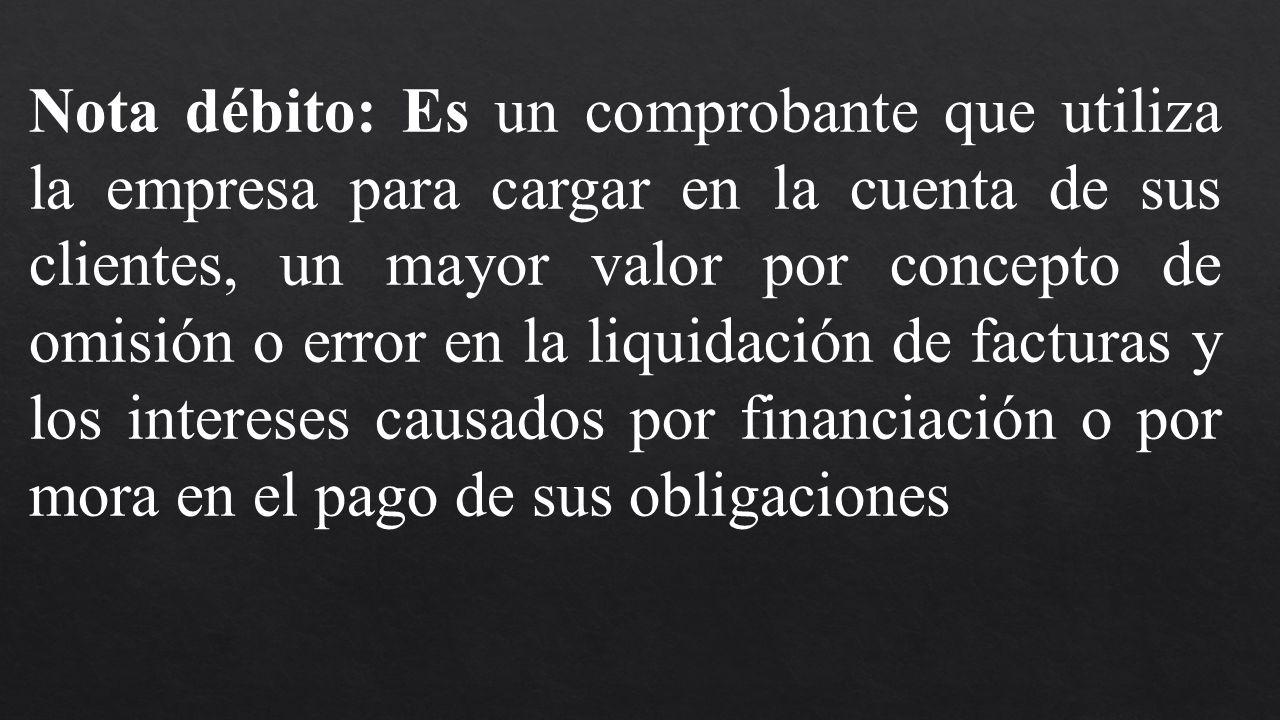 Nota débito: Es un comprobante que utiliza la empresa para cargar en la cuenta de sus clientes, un mayor valor por concepto de omisión o error en la l