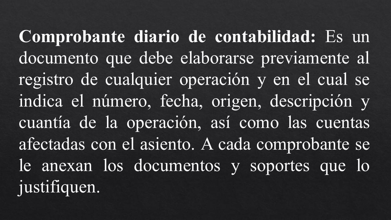 Comprobante diario de contabilidad: Es un documento que debe elaborarse previamente al registro de cualquier operación y en el cual se indica el númer