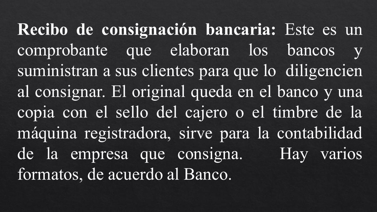 Recibo de consignación bancaria: Este es un comprobante que elaboran los bancos y suministran a sus clientes para que lo diligencien al consignar. El