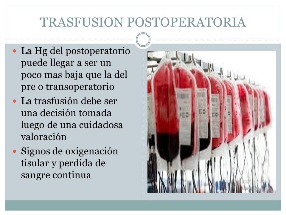 TRASFUSION POSTOPERATORIA La Hg del postoperatorio puede llegar a ser un poco mas baja que la del pre o transoperatorio La trasfusión debe ser una dec